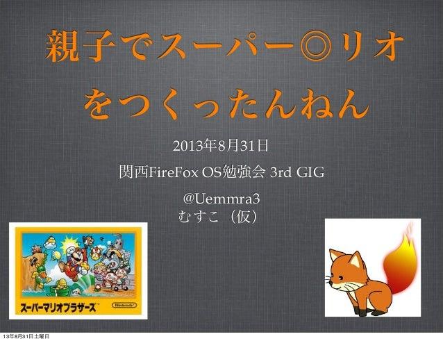 親子でスーパー◎リオ をつくったんねん 2013年8月31日 関西FireFox OS勉強会 3rd GIG @Uemmra3 むすこ(仮) 13年8月31日土曜日
