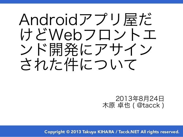 Copyright © 2013 Takuya KIHARA / Tacck.NET All rights reserved. Androidアプリ屋だ けどWebフロントエ ンド開発にアサイン された件について 2013年8月24日 木原 卓...