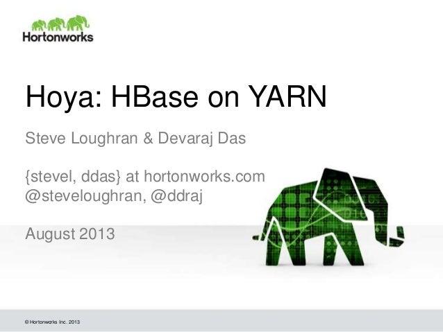 © Hortonworks Inc. 2013 Hoya: HBase on YARN Steve Loughran & Devaraj Das {stevel, ddas} at hortonworks.com @steveloughran,...