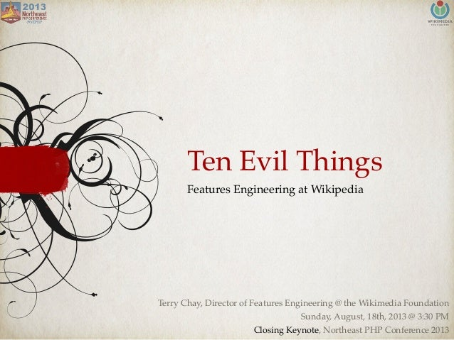 Ten Evil Things Features Engineering at Wikipedia Terry Chay, Director of Features Engineering @ the Wikimedia Foundation ...