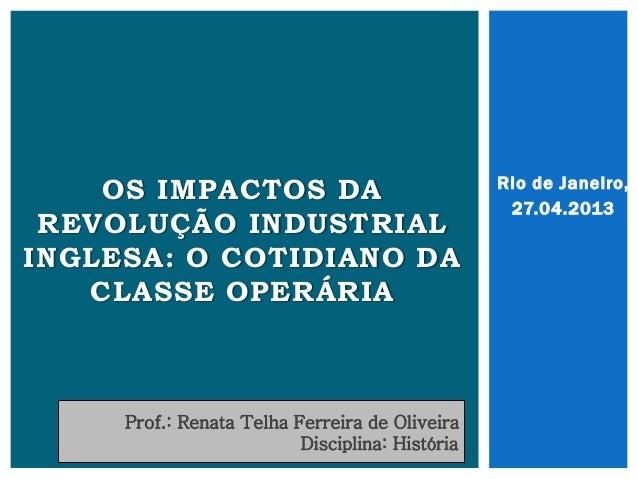 Rio de Janeiro, 27.04.2013 OS IMPACTOS DA REVOLUÇÃO INDUSTRIAL INGLESA: O COTIDIANO DA CLASSE OPERÁRIA Prof.: Renata Telha...