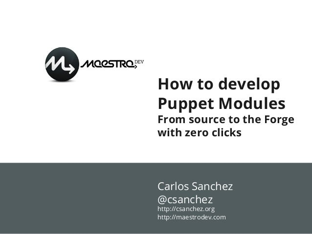 How to develop Puppet Modules From source to the Forge with zero clicks Carlos Sanchez @csanchez http://csanchez.org http:...