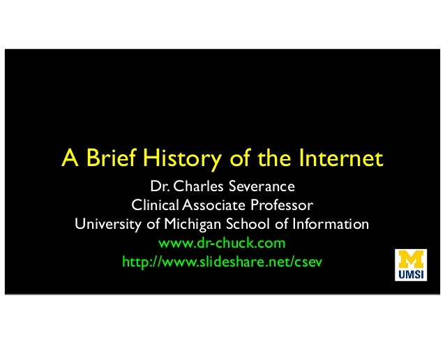 A Brief History of the Internet Dr. Charles Severance Clinical Associate Professor University of Michigan School of Inform...