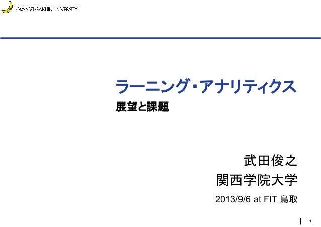 ラーニング・アナリティクス 展望と課題 武田俊之 関西学院大学 2013/9/6 at FIT 鳥取 1