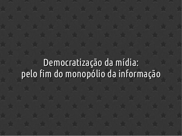 Democratização da mídia:Democratização da mídia: pelo fim do monopólio da informaçãopelo fim do monopólio da informação