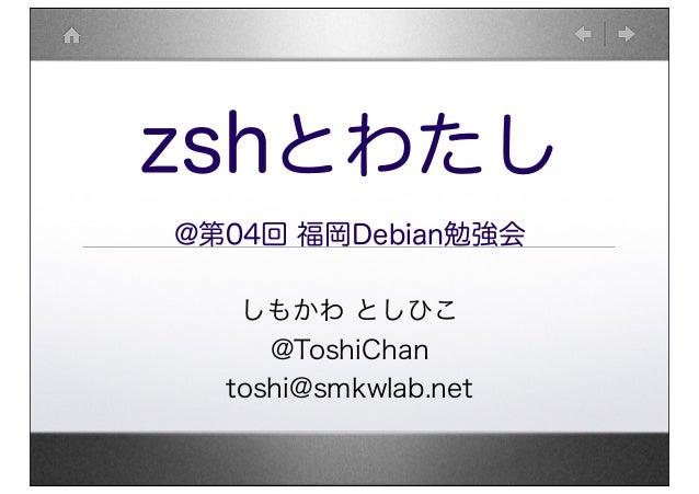 zshとわたし @第04回 福岡Debian勉強会 しもかわ としひこ @ToshiChan toshi@smkwlab.net