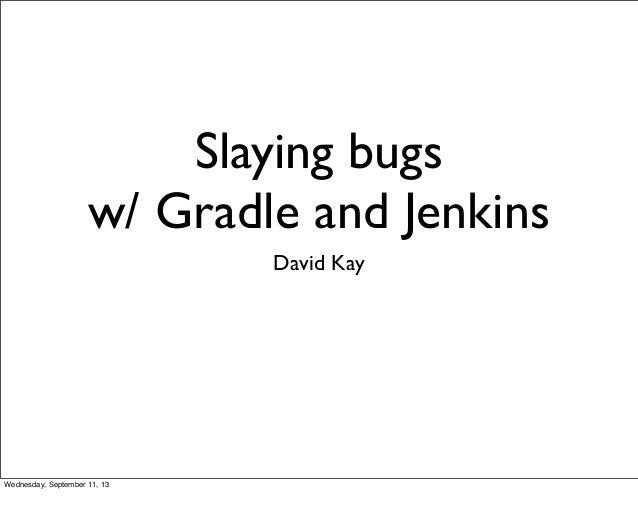 Slaying bugs w/ Gradle and Jenkins David Kay Wednesday, September 11, 13