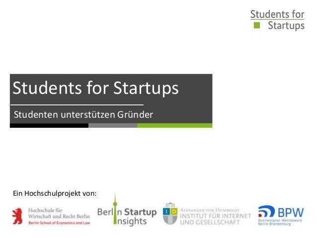 Students for Startups Studenten unterstützen Gründer Ein Hochschulprojekt von: