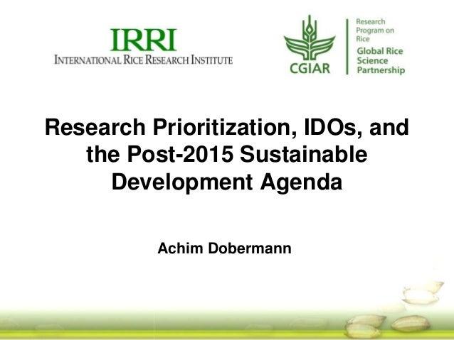 Achim Dobermann Research Prioritization, IDOs, and the Post-2015 Sustainable Development Agenda