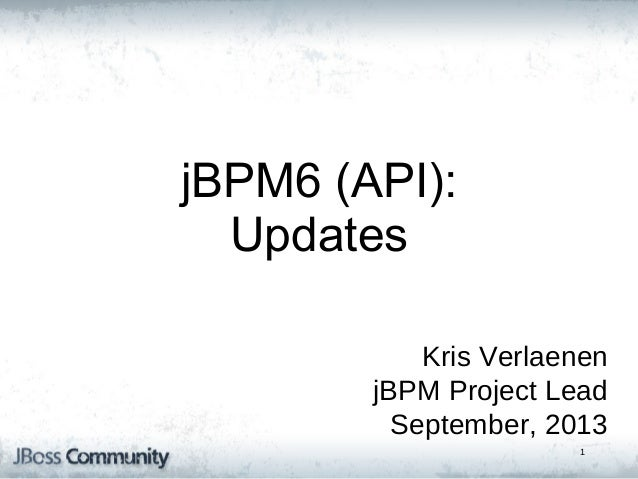 jBPM5: Bringing more Power jBPM6 (API): to your Business Updates Processes Kris Verlaenen jBPM Project Lead September, 201...