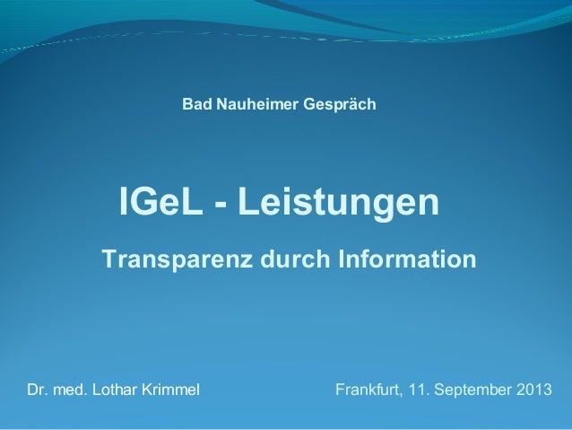 Bad Nauheimer Gespräch  IGeL - Leistungen  Transparenz durch Information  Dr. med. Lothar Krimmel Frankfurt, 11. September...