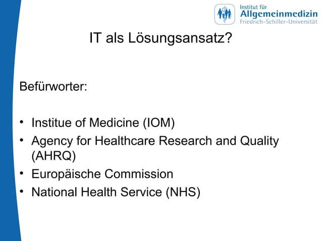 IT als Lösungsansatz? Befürworter: • Institue of Medicine (IOM) • Agency for Healthcare Research and Quality (AHRQ) • Euro...
