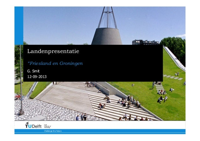 "12-09-2013 Challenge the future Delft University of Technology Landenpresentatie ""Friesland en Groningen G. Smit"