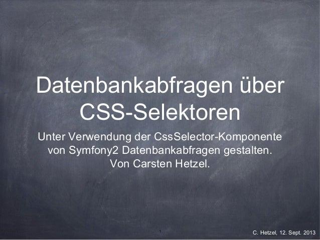 1 C. Hetzel, 12. Sept. 2013 Datenbankabfragen über CSS-Selektoren Unter Verwendung der CssSelector-Komponente von Symfony2...