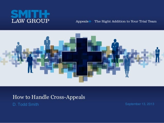 How to Handle Cross-Appeals D. Todd Smith September 13, 2013