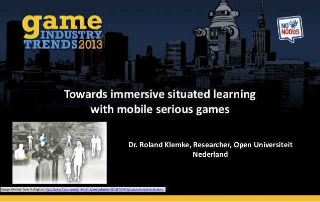 Towards immersive situated learning with mobile serious games Dr. Roland Klemke, Researcher, Open Universiteit Nederland I...