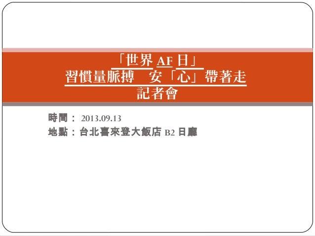 「世界 AF 日」 習慣量脈搏 安「心」帶著走 記者會 時間: 2013.09.13 地點:台北喜來登大飯店 B2 日廳