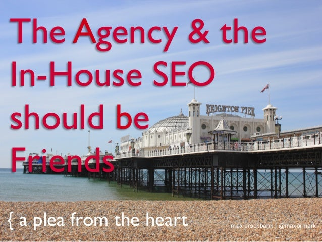 The Agency & the In-House SEO should be Friends { a plea from the heart max brockbank | @maxormark