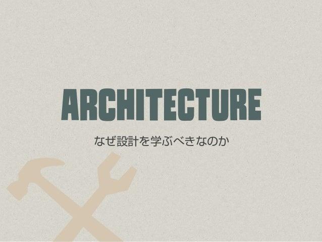 ¤なぜ設計を学ぶべきなのか ARcHiTeCtUrE