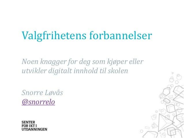 Valgfrihetens forbannelser Noen knagger for deg som kjøper eller utvikler digitalt innhold til skolen Snorre Løvås @snorre...