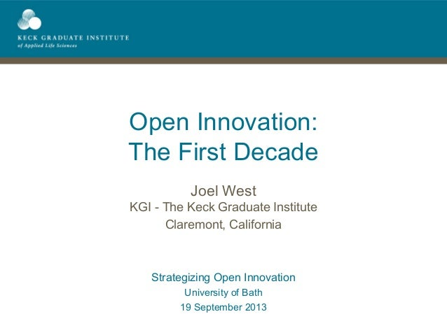 Open Innovation: The First Decade Joel West KGI - The Keck Graduate Institute Claremont, California Strategizing Open Inno...