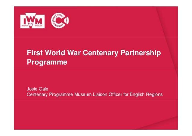 First World War Centenary Partnership Programme Josie Gale Centenary Programme Museum Liaison Officer for English Regions