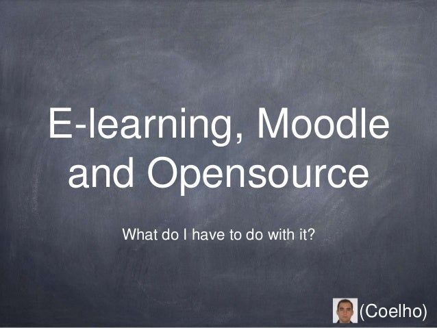 E-learning, Moodle and Opensource What do I have to do with it? (Coelho)