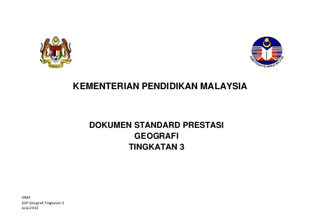 KEMENTERIAN PENDIDIKAN MALAYSIA  DOKUMEN STANDARD PRESTASI GEOGRAFI TINGKATAN 3  DRAF DSP Geografi Tingkatan 3 Julai 2013