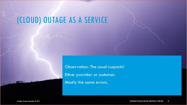 (CLOUD) OUTAGE AS A SERVICE CloudOps Summit, September 25, 2013 COPYRIGHT © 2013 BY NEW AGE DISRUPTION   RENÉ BÜST 10 Obse...