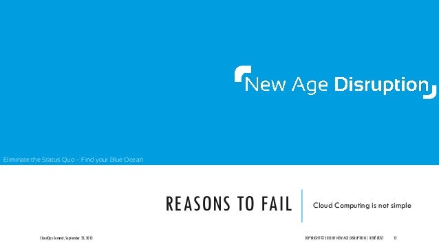 Eliminate the Status Quo – Find your Blue Ocean REASONS TO FAIL Cloud Computing is not simple CloudOps Summit, September 2...