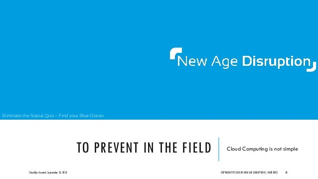 Eliminate the Status Quo – Find your Blue Ocean TO PREVENT IN THE FIELD Cloud Computing is not simple CloudOps Summit, Sep...