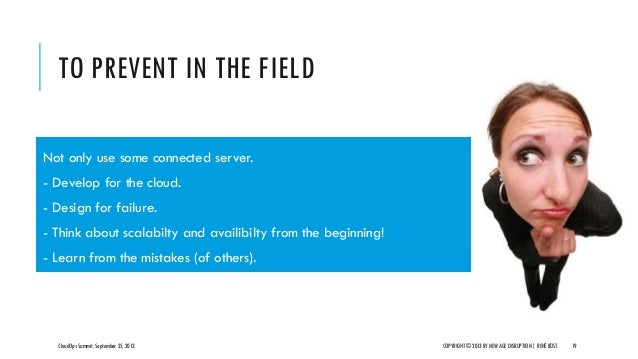 TO PREVENT IN THE FIELD CloudOps Summit, September 25, 2013 COPYRIGHT © 2013 BY NEW AGE DISRUPTION   RENÉ BÜST 19 Not only...