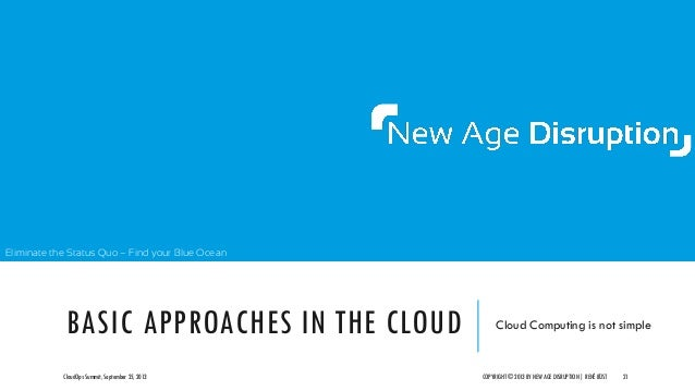 Eliminate the Status Quo – Find your Blue Ocean BASIC APPROACHES IN THE CLOUD Cloud Computing is not simple CloudOps Summi...