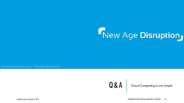 Eliminate the Status Quo – Find your Blue Ocean Q&A Cloud Computing is not simple CloudOps Summit, September 25, 2013 COPY...