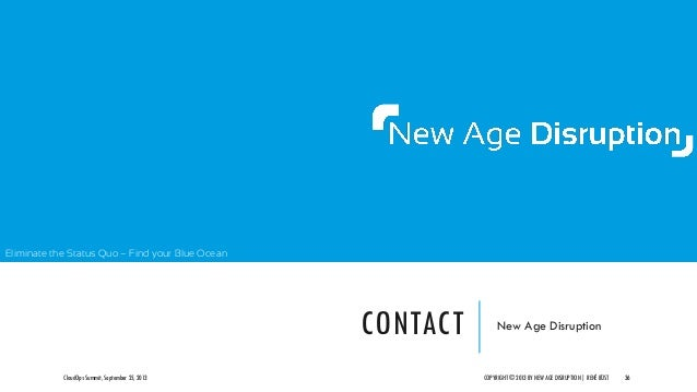 Eliminate the Status Quo – Find your Blue Ocean CONTACT New Age Disruption CloudOps Summit, September 25, 2013 COPYRIGHT ©...