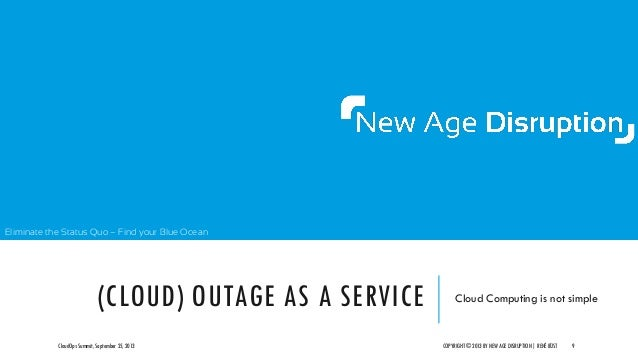 Eliminate the Status Quo – Find your Blue Ocean (CLOUD) OUTAGE AS A SERVICE Cloud Computing is not simple CloudOps Summit,...