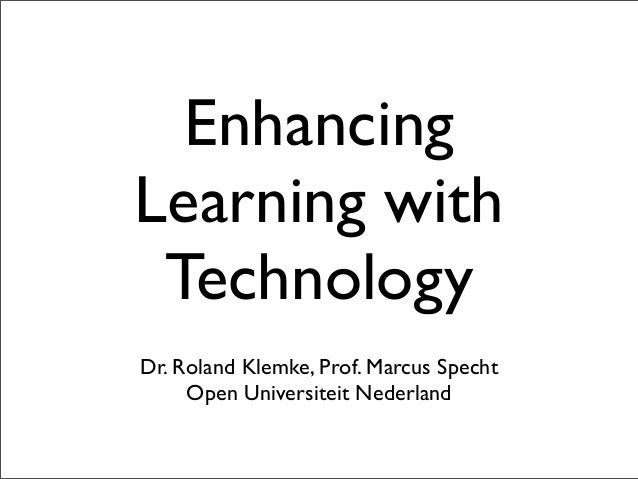 Enhancing Learning with Technology Dr. Roland Klemke, Prof. Marcus Specht Open Universiteit Nederland
