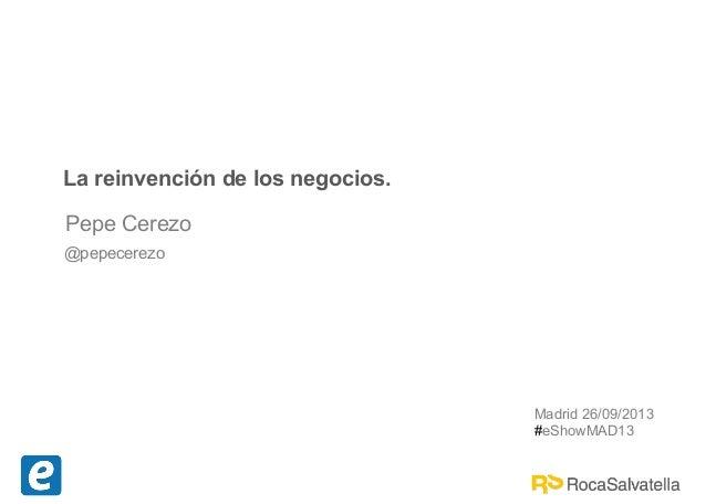 Pepe Cerezo @pepecerezo La reinvención de los negocios. Madrid 26/09/2013 #eShowMAD13
