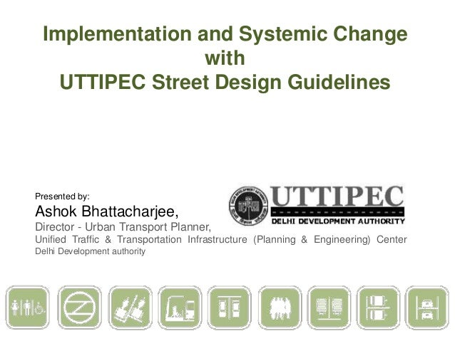Implementation and Systemic Change with UTTIPEC Street Design Guidelines  Presented by:  Ashok Bhattacharjee, Director - U...