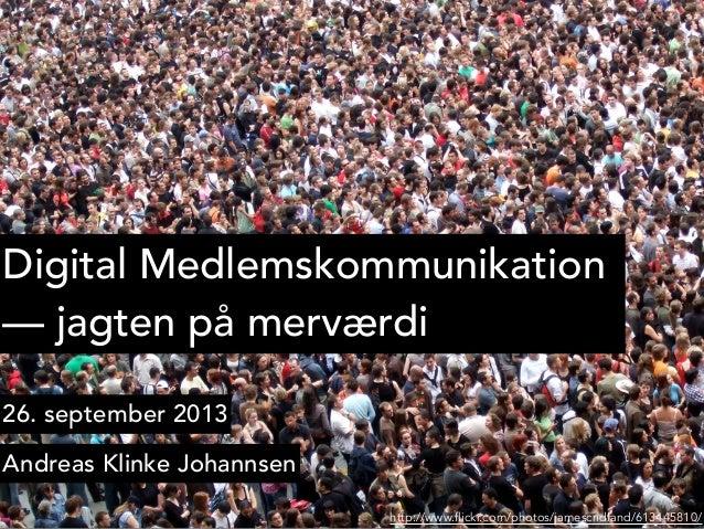 Digital Medlemskommunikation —jagten på merværdi 26. september 2013 Andreas Klinke Johannsen http://www.flickr.com/photos...