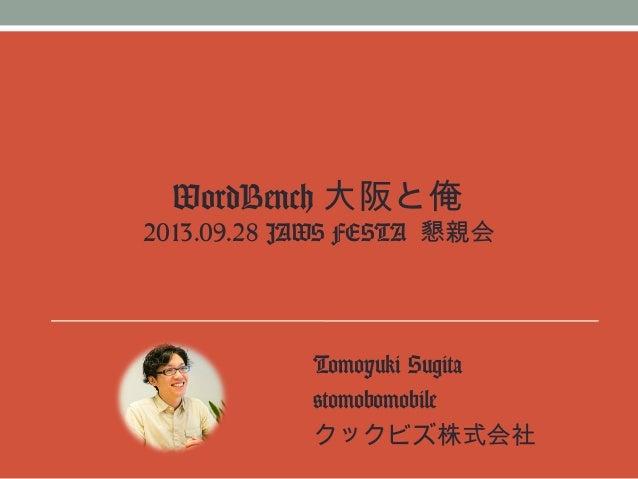 WordBench 大阪と俺 2013.09.28 JAWS FESTA 懇親会 Tomoyuki Sugita @tomobomobile クックビズ株式会社