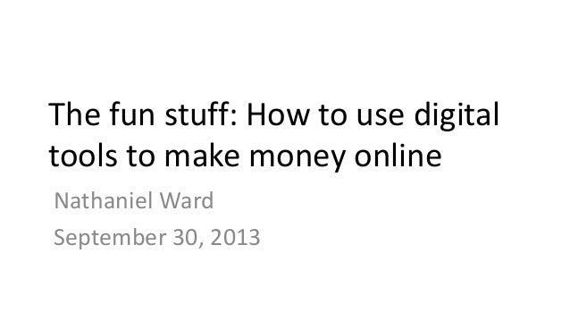 The fun stuff: How to use digital tools to make money online Nathaniel Ward September 30, 2013