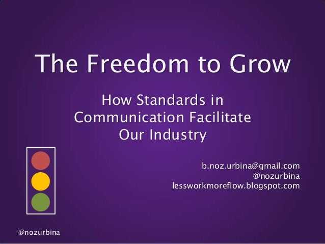 The Freedom to Grow How Standards in Communication Facilitate Our Industry b.noz.urbina@gmail.com @nozurbina lessworkmoref...