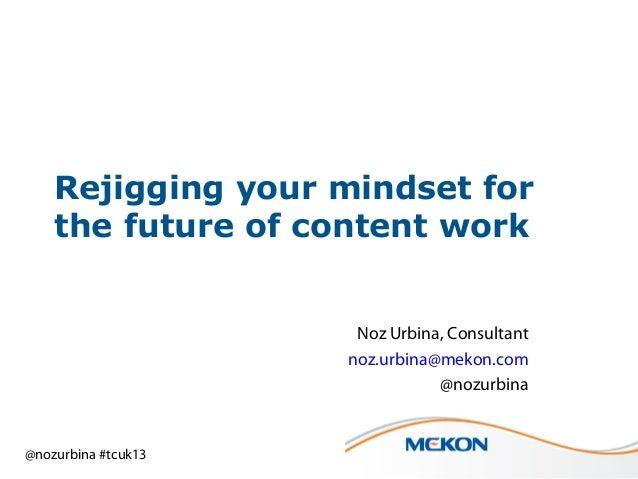@nozurbina #tcuk13 Rejigging your mindset for the future of content work Noz Urbina, Consultant noz.urbina@mekon.com @nozu...