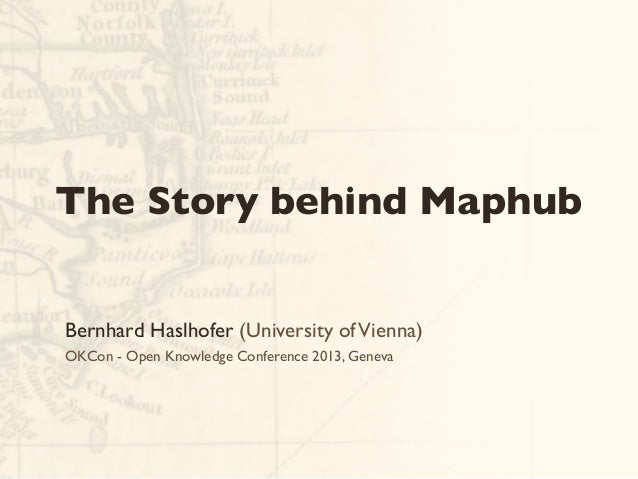 Bernhard Haslhofer (University ofVienna) OKCon - Open Knowledge Conference 2013, Geneva The Story behind Maphub