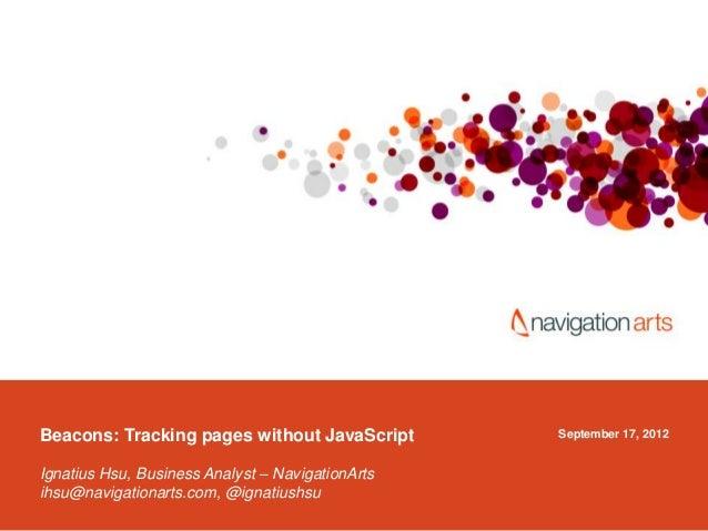 September 17, 2012Beacons: Tracking pages without JavaScript Ignatius Hsu, Business Analyst – NavigationArts ihsu@navigati...