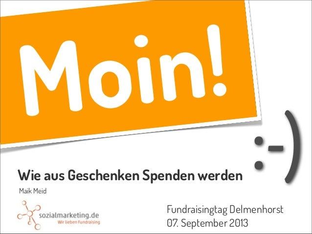 Moin! Wie aus Geschenken Spenden werden Fundraisingtag Delmenhorst 07. September 2013 Maik Meid :-)