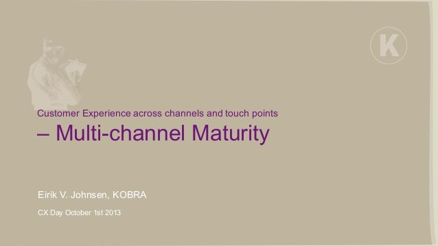 Customer Experience across channels and touch points – Multi-channel Maturity Eirik V. Johnsen, KOBRA CX Day October 1st 2...