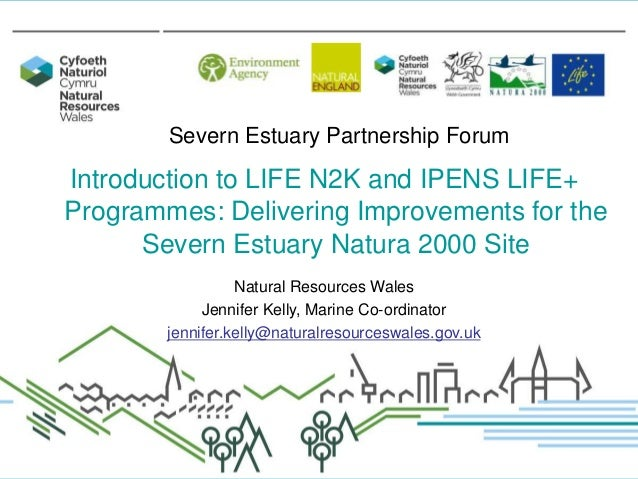 Severn Estuary Partnership Forum  Introduction to LIFE N2K and IPENS LIFE+ Programmes: Delivering Improvements for the Sev...