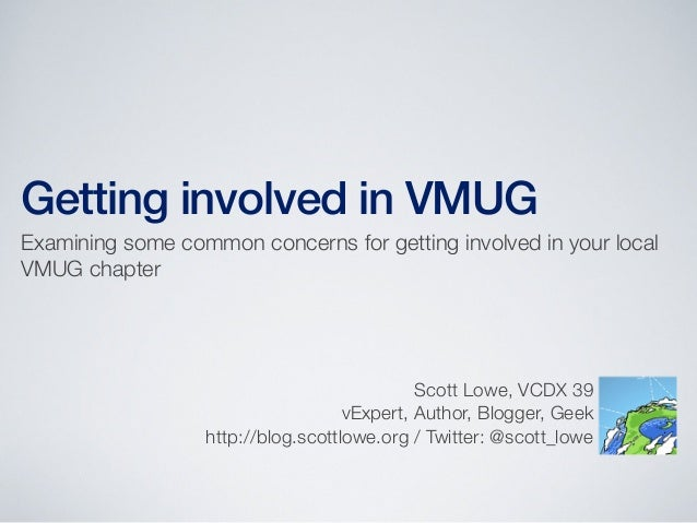 Getting involved in VMUG Examining some common concerns for getting involved in your local VMUG chapter Scott Lowe, VCDX 3...